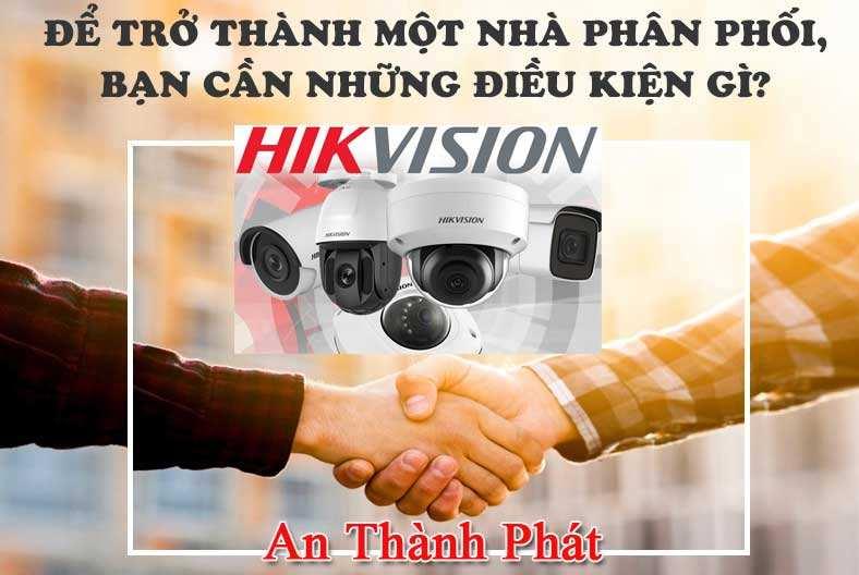 Điều kiện trở thành nhà phân phối camera hikvision