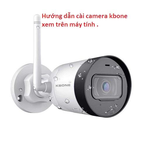 hướng dẫn cài phần mềm xem camera kbone trên máy tính,hướng dẫn cài camera kbone,kbone xem trên máy tính,